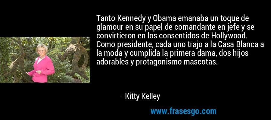 Tanto Kennedy y Obama emanaba un toque de glamour en su papel de comandante en jefe y se convirtieron en los consentidos de Hollywood. Como presidente, cada uno trajo a la Casa Blanca a la moda y cumplida la primera dama, dos hijos adorables y protagonismo mascotas. – Kitty Kelley