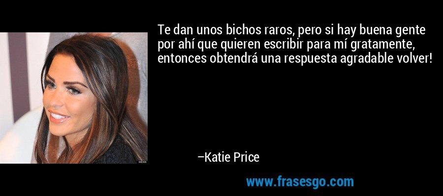 Te dan unos bichos raros, pero si hay buena gente por ahí que quieren escribir para mí gratamente, entonces obtendrá una respuesta agradable volver! – Katie Price