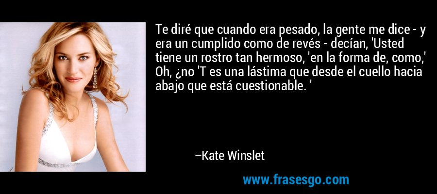 Te diré que cuando era pesado, la gente me dice - y era un cumplido como de revés - decían, 'Usted tiene un rostro tan hermoso, 'en la forma de, como,' Oh, ¿no 'T es una lástima que desde el cuello hacia abajo que está cuestionable. ' – Kate Winslet