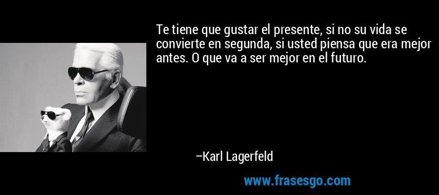Te tiene que gustar el presente, si no su vida se convierte en segunda, si usted piensa que era mejor antes. O que va a ser mejor en el futuro. – Karl Lagerfeld