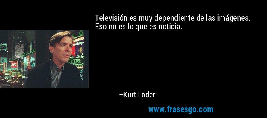 Televisión es muy dependiente de las imágenes. Eso no es lo que es noticia. – Kurt Loder