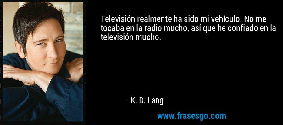 Televisión realmente ha sido mi vehículo. No me tocaba en la radio mucho, así que he confiado en la televisión mucho. – K. D. Lang