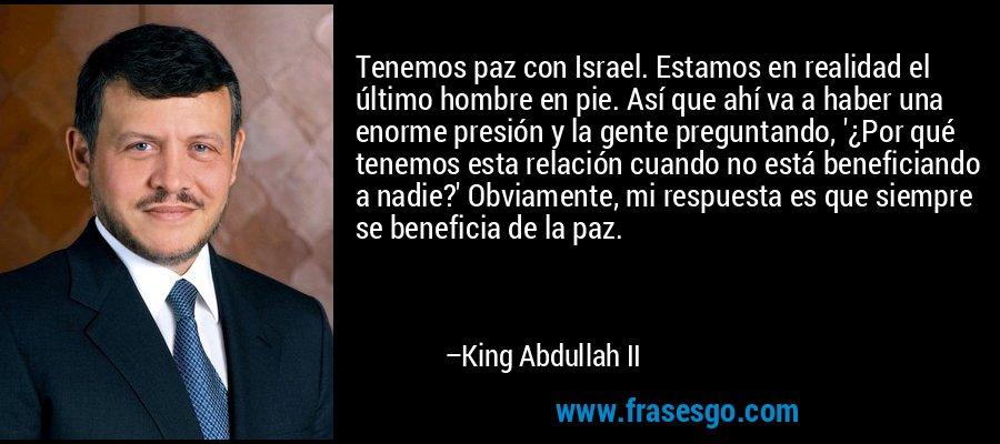 Tenemos paz con Israel. Estamos en realidad el último hombre en pie. Así que ahí va a haber una enorme presión y la gente preguntando, '¿Por qué tenemos esta relación cuando no está beneficiando a nadie?' Obviamente, mi respuesta es que siempre se beneficia de la paz. – King Abdullah II
