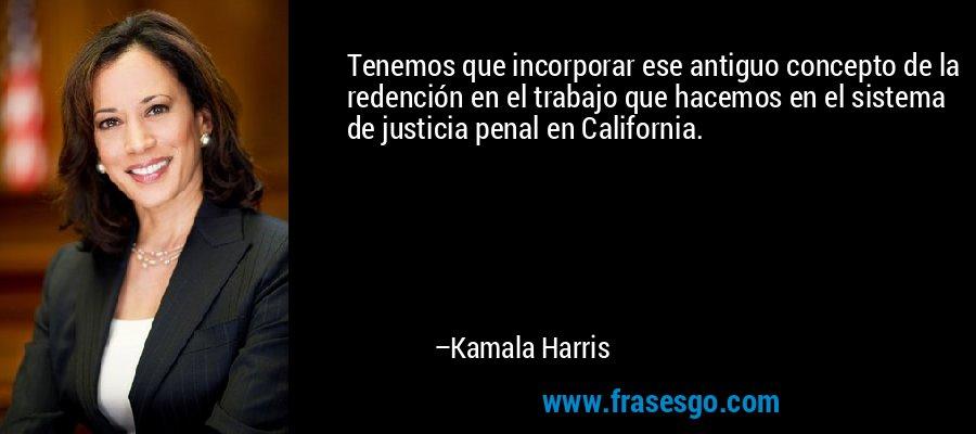 Tenemos que incorporar ese antiguo concepto de la redención en el trabajo que hacemos en el sistema de justicia penal en California. – Kamala Harris