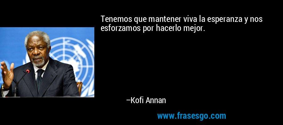 Tenemos que mantener viva la esperanza y nos esforzamos por hacerlo mejor. – Kofi Annan
