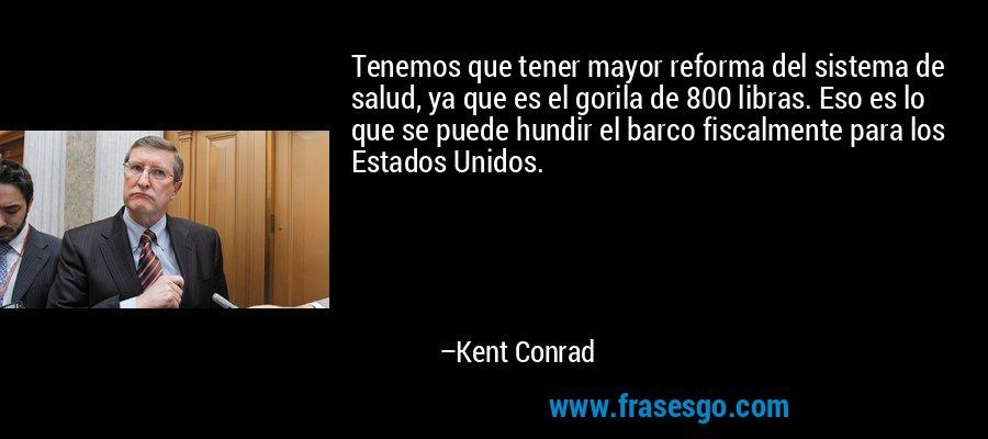 Tenemos que tener mayor reforma del sistema de salud, ya que es el gorila de 800 libras. Eso es lo que se puede hundir el barco fiscalmente para los Estados Unidos. – Kent Conrad
