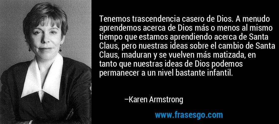 Tenemos trascendencia casero de Dios. A menudo aprendemos acerca de Dios más o menos al mismo tiempo que estamos aprendiendo acerca de Santa Claus, pero nuestras ideas sobre el cambio de Santa Claus, maduran y se vuelven más matizada, en tanto que nuestras ideas de Dios podemos permanecer a un nivel bastante infantil. – Karen Armstrong