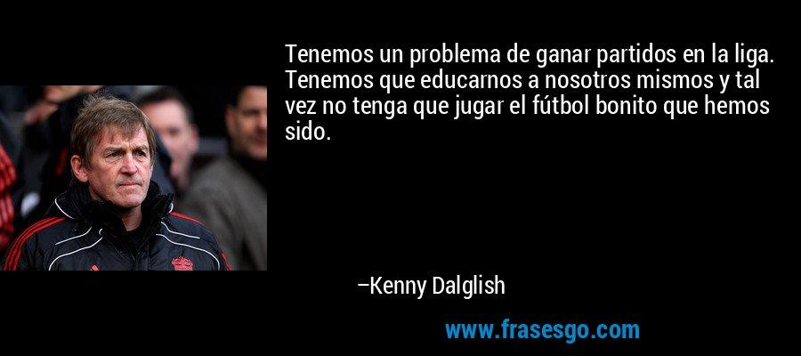 Tenemos un problema de ganar partidos en la liga. Tenemos que educarnos a nosotros mismos y tal vez no tenga que jugar el fútbol bonito que hemos sido. – Kenny Dalglish
