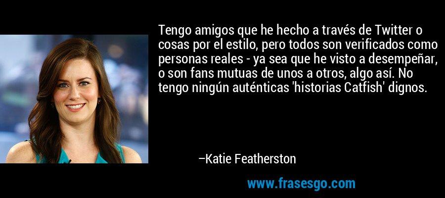 Tengo amigos que he hecho a través de Twitter o cosas por el estilo, pero todos son verificados como personas reales - ya sea que he visto a desempeñar, o son fans mutuas de unos a otros, algo así. No tengo ningún auténticas 'historias Catfish' dignos. – Katie Featherston