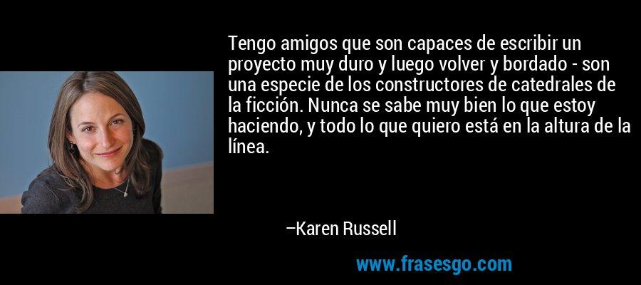 Tengo amigos que son capaces de escribir un proyecto muy duro y luego volver y bordado - son una especie de los constructores de catedrales de la ficción. Nunca se sabe muy bien lo que estoy haciendo, y todo lo que quiero está en la altura de la línea. – Karen Russell