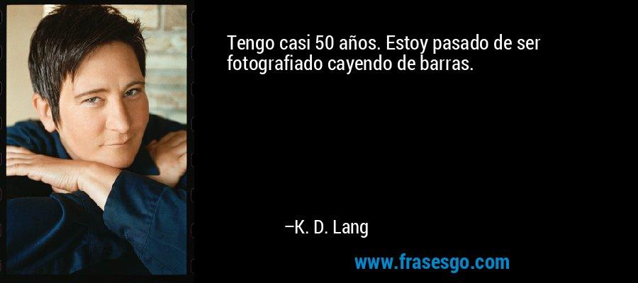 Tengo casi 50 años. Estoy pasado de ser fotografiado cayendo de barras. – K. D. Lang