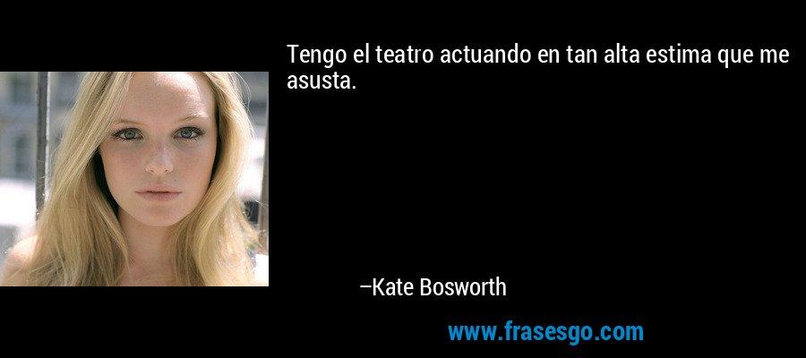 Tengo el teatro actuando en tan alta estima que me asusta. – Kate Bosworth