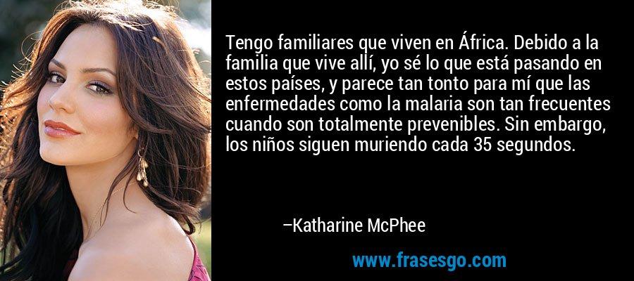 Tengo familiares que viven en África. Debido a la familia que vive allí, yo sé lo que está pasando en estos países, y parece tan tonto para mí que las enfermedades como la malaria son tan frecuentes cuando son totalmente prevenibles. Sin embargo, los niños siguen muriendo cada 35 segundos. – Katharine McPhee