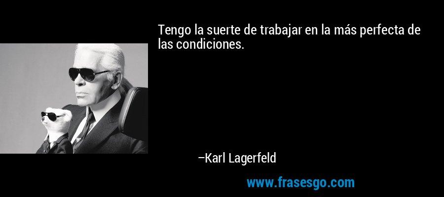 Tengo la suerte de trabajar en la más perfecta de las condiciones. – Karl Lagerfeld