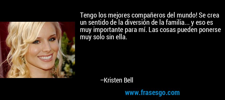 Tengo los mejores compañeros del mundo! Se crea un sentido de la diversión de la familia... y eso es muy importante para mí. Las cosas pueden ponerse muy solo sin ella. – Kristen Bell