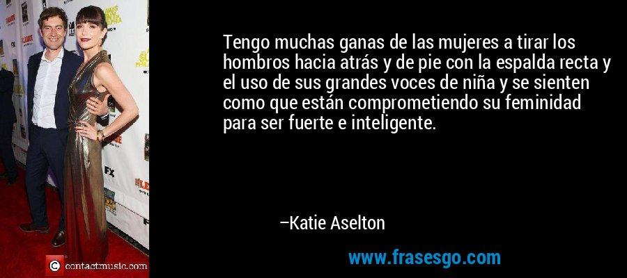 Tengo muchas ganas de las mujeres a tirar los hombros hacia atrás y de pie con la espalda recta y el uso de sus grandes voces de niña y se sienten como que están comprometiendo su feminidad para ser fuerte e inteligente. – Katie Aselton