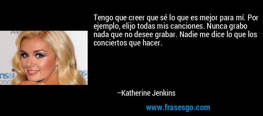 Tengo que creer que sé lo que es mejor para mí. Por ejemplo, elijo todas mis canciones. Nunca grabo nada que no desee grabar. Nadie me dice lo que los conciertos que hacer. – Katherine Jenkins