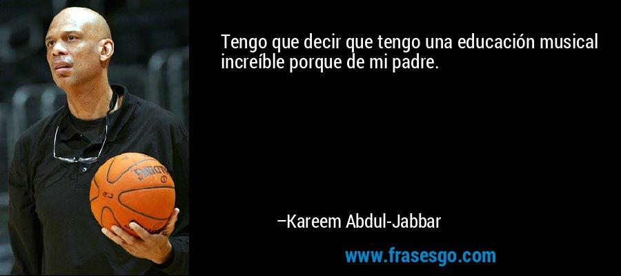Tengo que decir que tengo una educación musical increíble porque de mi padre. – Kareem Abdul-Jabbar