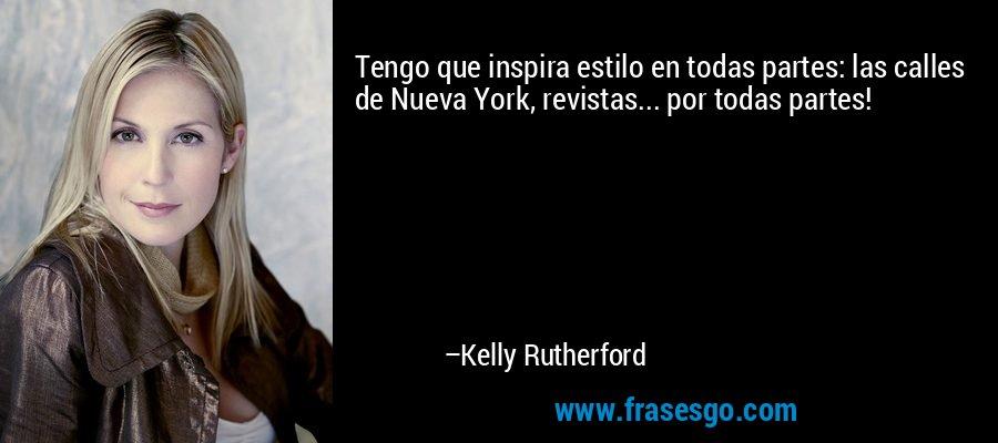 Tengo que inspira estilo en todas partes: las calles de Nueva York, revistas... por todas partes! – Kelly Rutherford