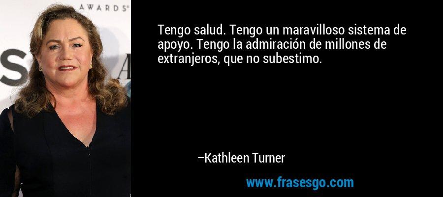 Tengo salud. Tengo un maravilloso sistema de apoyo. Tengo la admiración de millones de extranjeros, que no subestimo. – Kathleen Turner