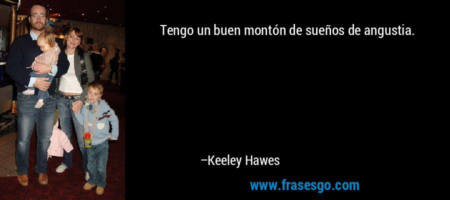 Tengo un buen montón de sueños de angustia. – Keeley Hawes