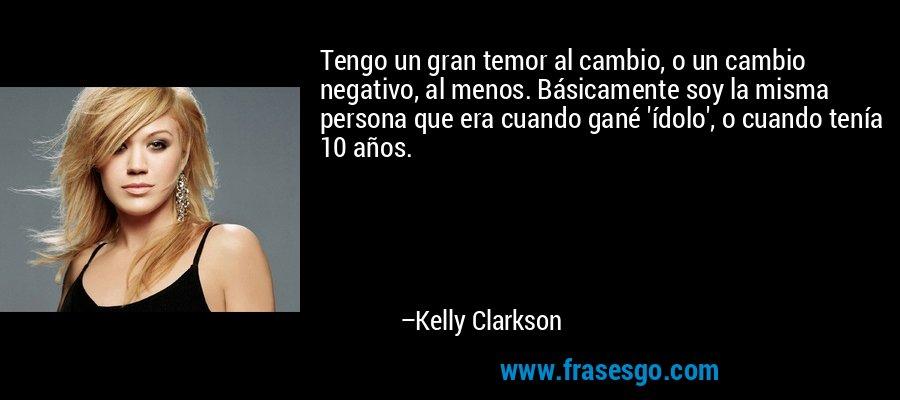 Tengo un gran temor al cambio, o un cambio negativo, al menos. Básicamente soy la misma persona que era cuando gané 'ídolo', o cuando tenía 10 años. – Kelly Clarkson