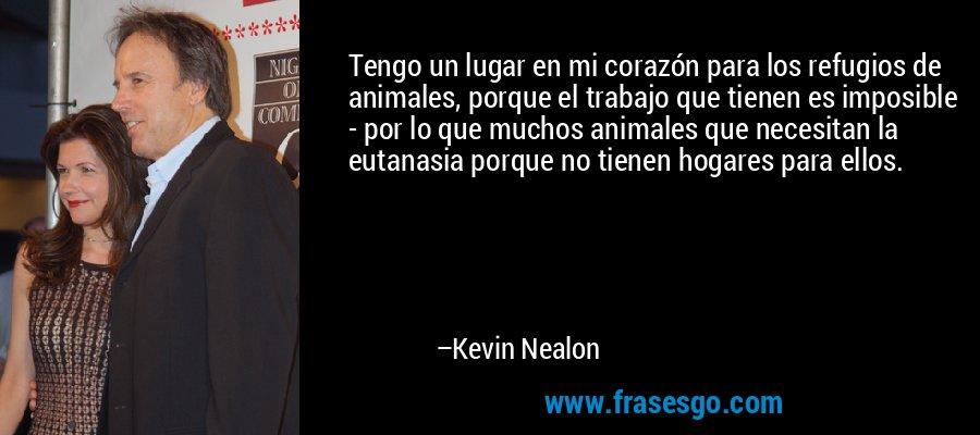 Tengo un lugar en mi corazón para los refugios de animales, porque el trabajo que tienen es imposible - por lo que muchos animales que necesitan la eutanasia porque no tienen hogares para ellos. – Kevin Nealon