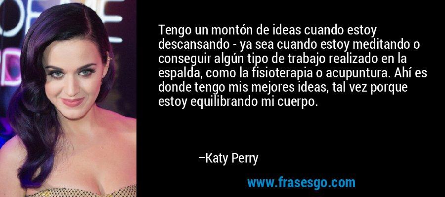 Tengo un montón de ideas cuando estoy descansando - ya sea cuando estoy meditando o conseguir algún tipo de trabajo realizado en la espalda, como la fisioterapia o acupuntura. Ahí es donde tengo mis mejores ideas, tal vez porque estoy equilibrando mi cuerpo. – Katy Perry