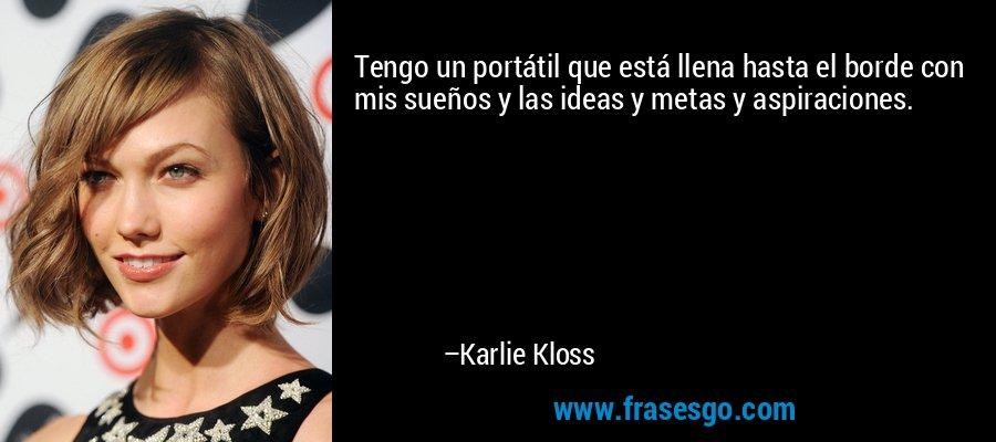 Tengo un portátil que está llena hasta el borde con mis sueños y las ideas y metas y aspiraciones. – Karlie Kloss