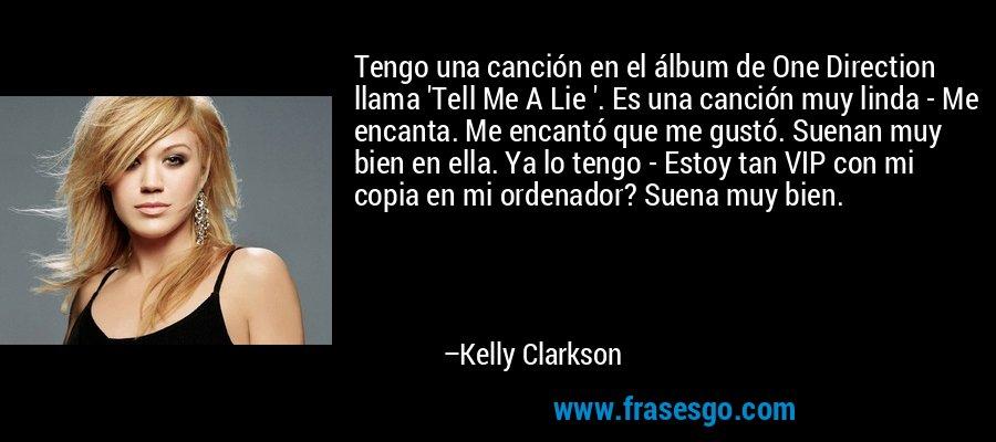 Tengo una canción en el álbum de One Direction llama 'Tell Me A Lie '. Es una canción muy linda - Me encanta. Me encantó que me gustó. Suenan muy bien en ella. Ya lo tengo - Estoy tan VIP con mi copia en mi ordenador? Suena muy bien. – Kelly Clarkson