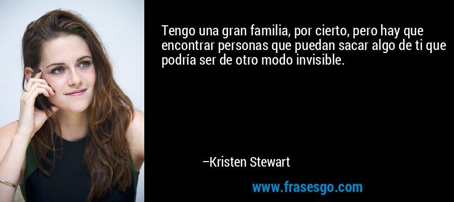 Tengo una gran familia, por cierto, pero hay que encontrar personas que puedan sacar algo de ti que podría ser de otro modo invisible. – Kristen Stewart