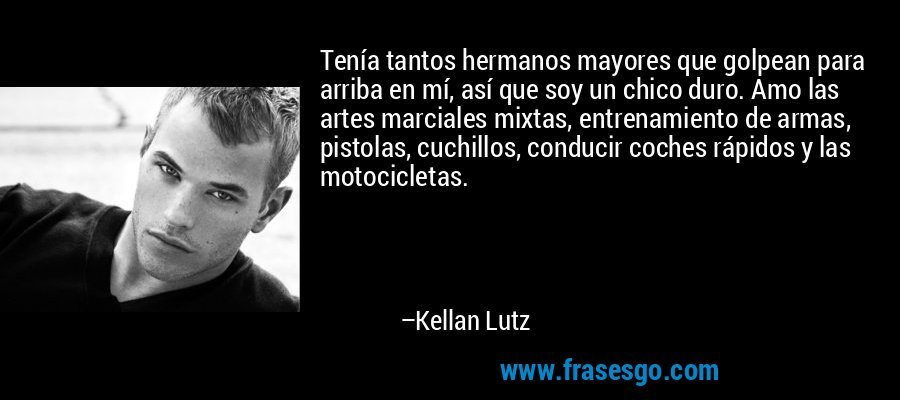 Tenía tantos hermanos mayores que golpean para arriba en mí, así que soy un chico duro. Amo las artes marciales mixtas, entrenamiento de armas, pistolas, cuchillos, conducir coches rápidos y las motocicletas. – Kellan Lutz