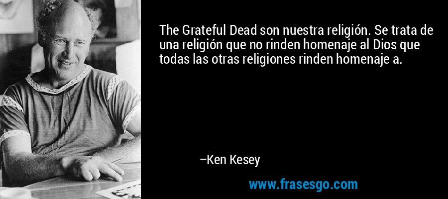 The Grateful Dead son nuestra religión. Se trata de una religión que no rinden homenaje al Dios que todas las otras religiones rinden homenaje a. – Ken Kesey