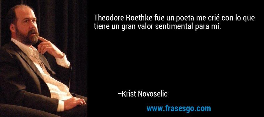 Theodore Roethke fue un poeta me crié con lo que tiene un gran valor sentimental para mí. – Krist Novoselic