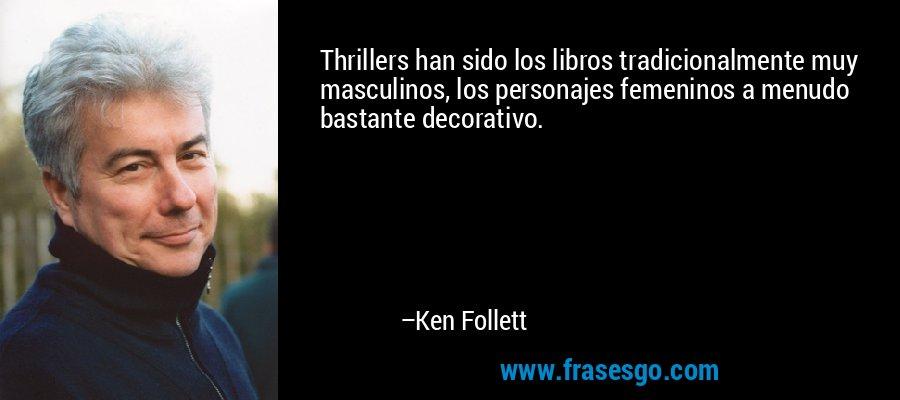 Thrillers han sido los libros tradicionalmente muy masculinos, los personajes femeninos a menudo bastante decorativo. – Ken Follett
