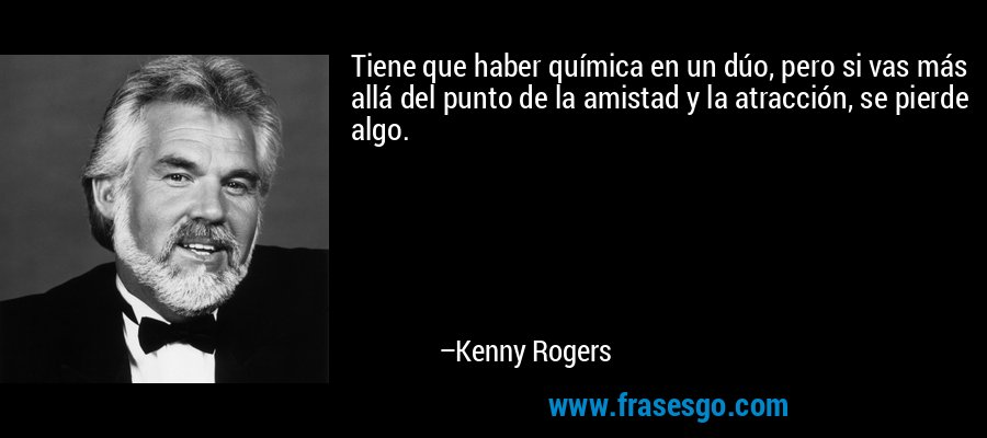 Tiene que haber química en un dúo, pero si vas más allá del punto de la amistad y la atracción, se pierde algo. – Kenny Rogers