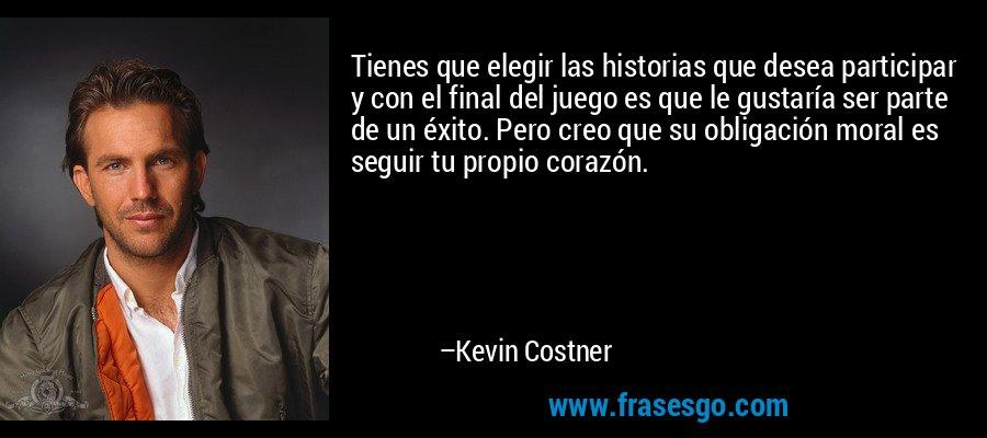 Tienes que elegir las historias que desea participar y con el final del juego es que le gustaría ser parte de un éxito. Pero creo que su obligación moral es seguir tu propio corazón. – Kevin Costner