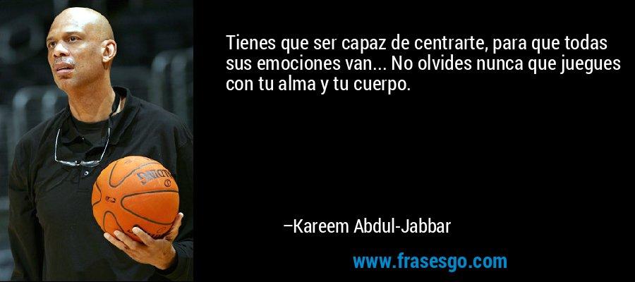 Tienes que ser capaz de centrarte, para que todas sus emociones van... No olvides nunca que juegues con tu alma y tu cuerpo. – Kareem Abdul-Jabbar