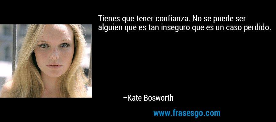 Tienes que tener confianza. No se puede ser alguien que es tan inseguro que es un caso perdido. – Kate Bosworth