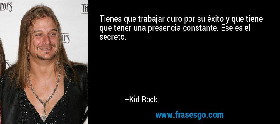 Tienes que trabajar duro por su éxito y que tiene que tener una presencia constante. Ese es el secreto. – Kid Rock