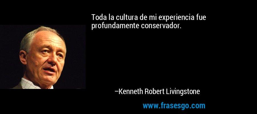 Toda la cultura de mi experiencia fue profundamente conservador. – Kenneth Robert Livingstone