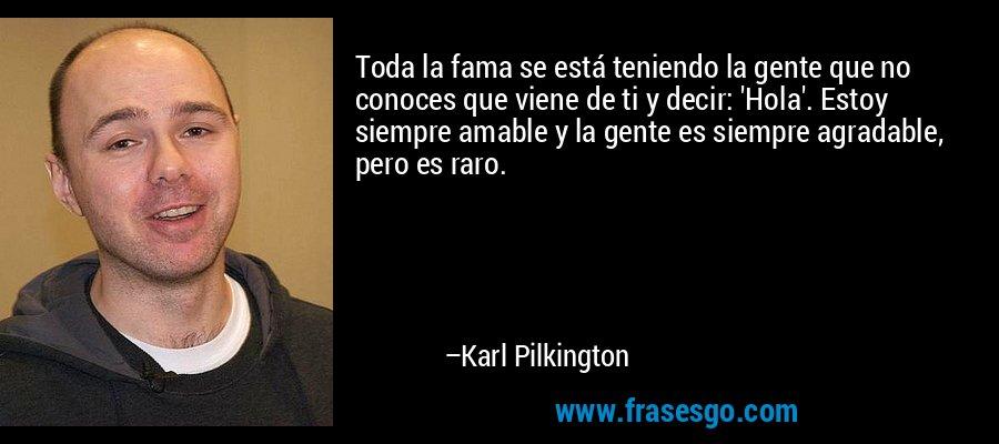 Toda la fama se está teniendo la gente que no conoces que viene de ti y decir: 'Hola'. Estoy siempre amable y la gente es siempre agradable, pero es raro. – Karl Pilkington