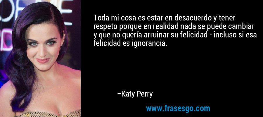 Toda mi cosa es estar en desacuerdo y tener respeto porque en realidad nada se puede cambiar y que no quería arruinar su felicidad - incluso si esa felicidad es ignorancia. – Katy Perry