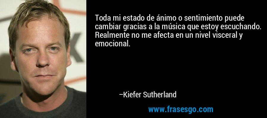 Toda mi estado de ánimo o sentimiento puede cambiar gracias a la música que estoy escuchando. Realmente no me afecta en un nivel visceral y emocional. – Kiefer Sutherland