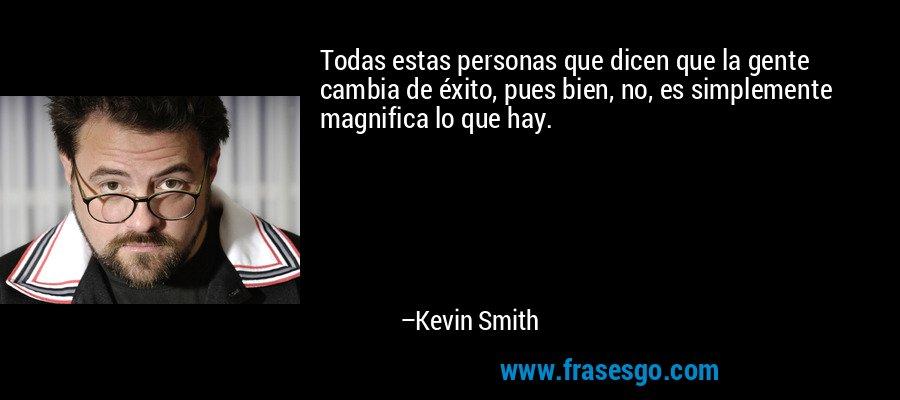 Todas estas personas que dicen que la gente cambia de éxito, pues bien, no, es simplemente magnifica lo que hay. – Kevin Smith
