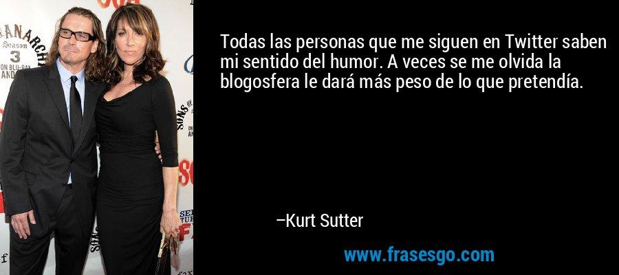 Todas las personas que me siguen en Twitter saben mi sentido del humor. A veces se me olvida la blogosfera le dará más peso de lo que pretendía. – Kurt Sutter