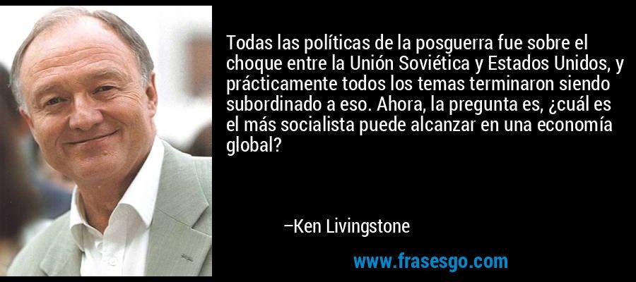Todas las políticas de la posguerra fue sobre el choque entre la Unión Soviética y Estados Unidos, y prácticamente todos los temas terminaron siendo subordinado a eso. Ahora, la pregunta es, ¿cuál es el más socialista puede alcanzar en una economía global? – Ken Livingstone