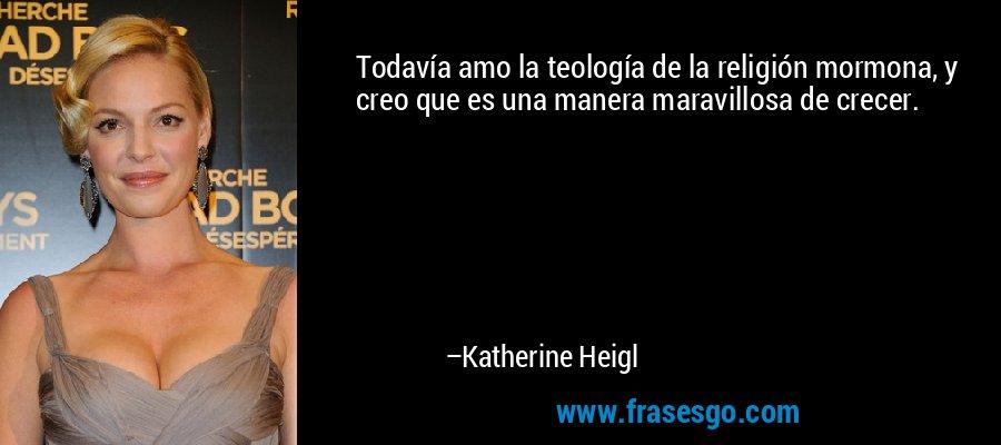 Todavía amo la teología de la religión mormona, y creo que es una manera maravillosa de crecer. – Katherine Heigl