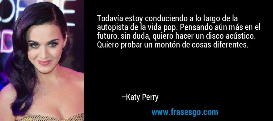 Todavía estoy conduciendo a lo largo de la autopista de la vida pop. Pensando aún más en el futuro, sin duda, quiero hacer un disco acústico. Quiero probar un montón de cosas diferentes. – Katy Perry