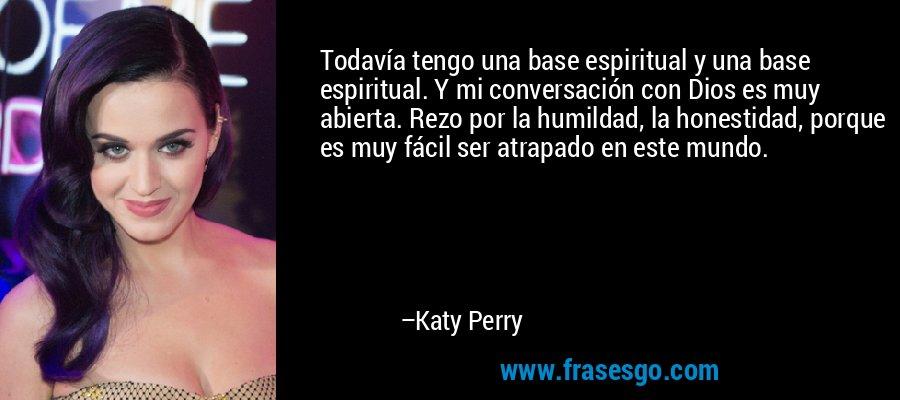 Todavía tengo una base espiritual y una base espiritual. Y mi conversación con Dios es muy abierta. Rezo por la humildad, la honestidad, porque es muy fácil ser atrapado en este mundo. – Katy Perry